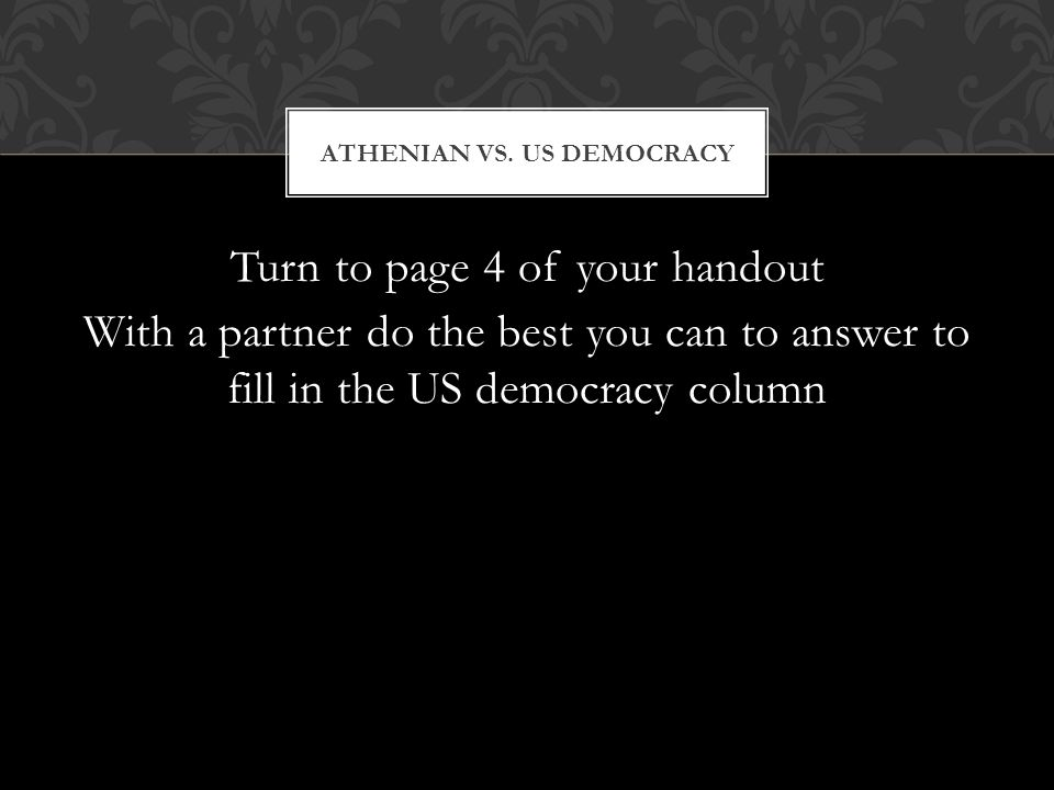 Turn to page 4 of your handout With a partner do the best you can to answer to fill in the US democracy column ATHENIAN VS. US DEMOCRACY