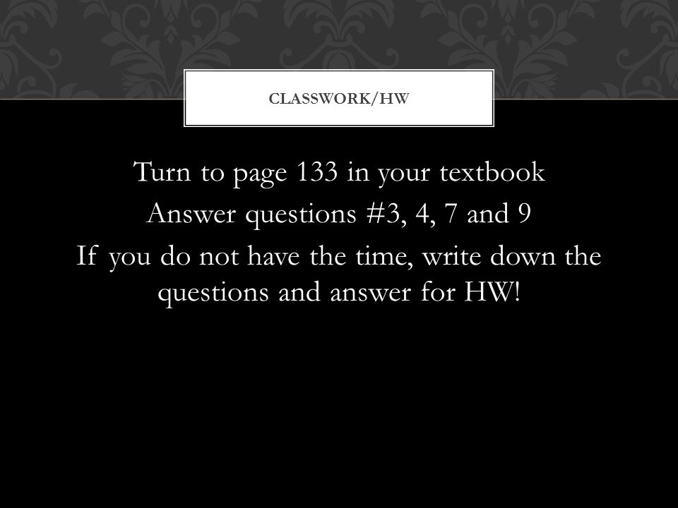 Turn to page 133 in your textbook Answer questions #3, 4, 7 and 9 If you do not have the time, write down the questions and answer for HW! CLASSWORK/H