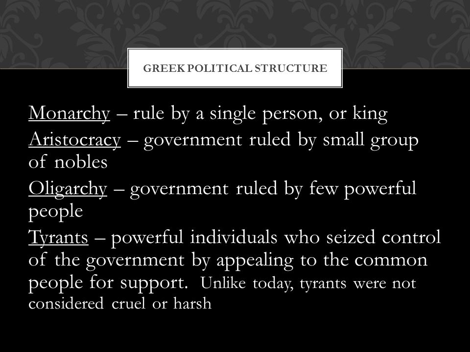 GREEK POLITICAL STRUCTURE Monarchy – rule by a single person, or king Aristocracy – government ruled by small group of nobles Oligarchy – government r