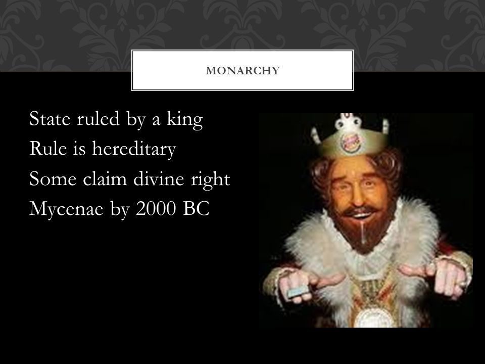 MONARCHY State ruled by a king Rule is hereditary Some claim divine right Mycenae by 2000 BC