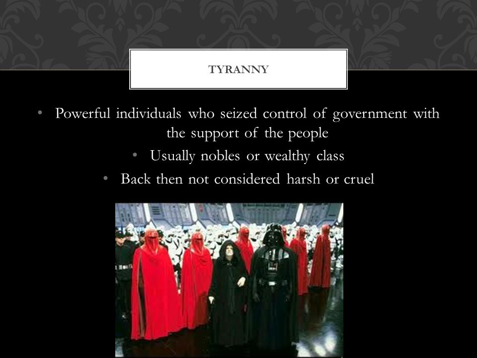 TYRANNY Powerful individuals who seized control of government with the support of the people Usually nobles or wealthy class Back then not considered harsh or cruel