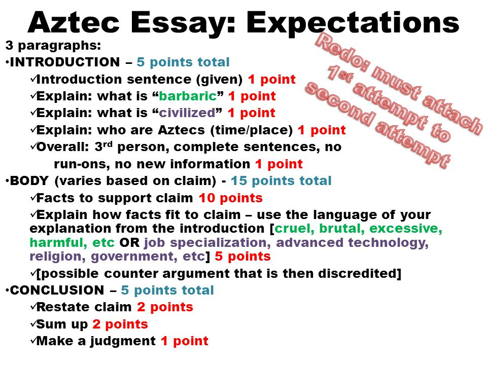 Aztec Essay: Expectations 3 paragraphs: INTRODUCTION – 5 points total Introduction sentence (given) 1 point Explain: what is barbaric 1 point Explain: what is civilized 1 point Explain: who are Aztecs (time/place) 1 point Overall: 3 rd person, complete sentences, no run-ons, no new information 1 point BODY (varies based on claim) - 15 points total Facts to support claim 10 points Explain how facts fit to claim – use the language of your explanation from the introduction [cruel, brutal, excessive, harmful, etc OR job specialization, advanced technology, religion, government, etc] 5 points [possible counter argument that is then discredited] CONCLUSION – 5 points total Restate claim 2 points Sum up 2 points Make a judgment 1 point