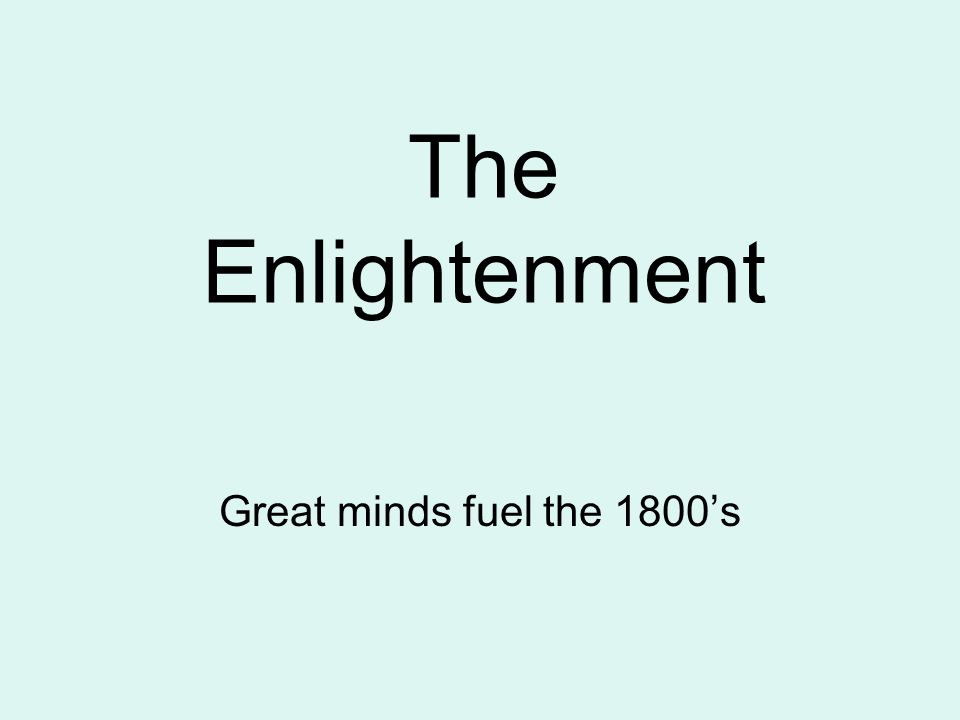 The Enlightenment Great minds fuel the 1800's