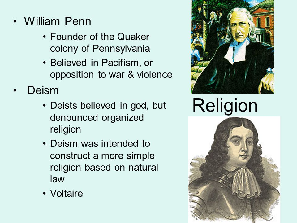 Religion William Penn Founder of the Quaker colony of Pennsylvania Believed in Pacifism, or opposition to war & violence Deism Deists believed in god, but denounced organized religion Deism was intended to construct a more simple religion based on natural law Voltaire