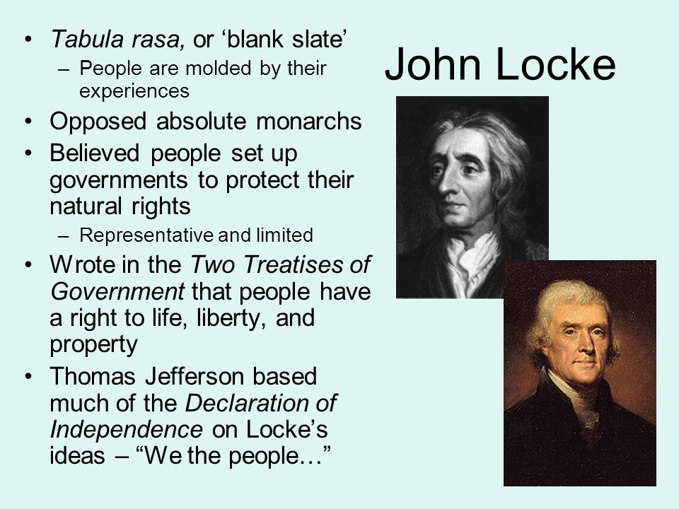 John Locke Tabula rasa, or 'blank slate' –People are molded by their experiences Opposed absolute monarchs Believed people set up governments to protect their natural rights –Representative and limited Wrote in the Two Treatises of Government that people have a right to life, liberty, and property Thomas Jefferson based much of the Declaration of Independence on Locke's ideas – We the people…