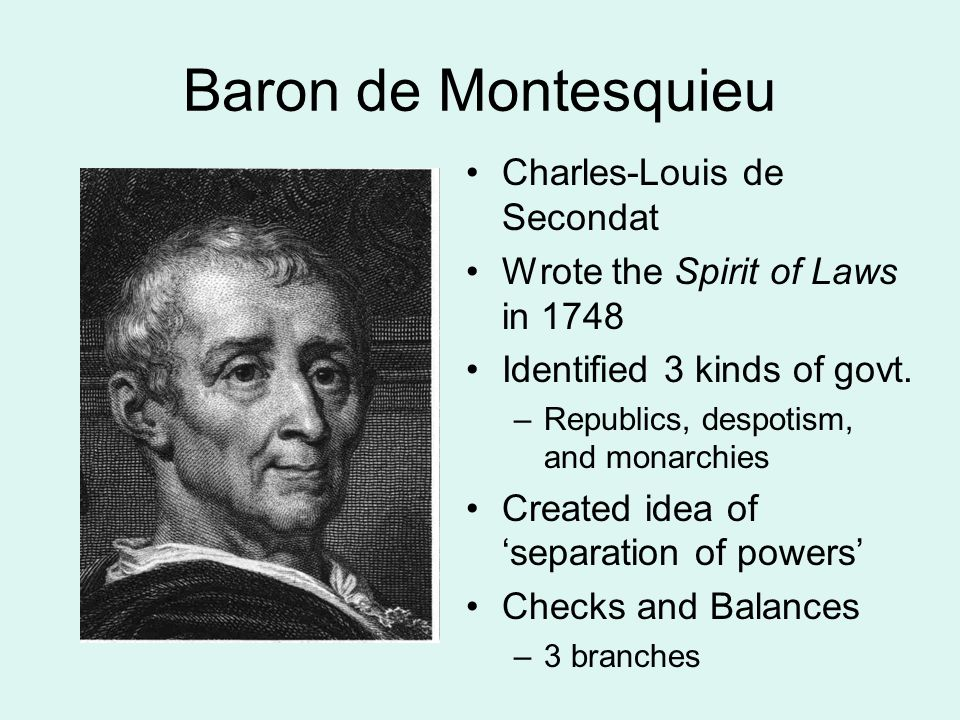 Baron de Montesquieu Charles-Louis de Secondat Wrote the Spirit of Laws in 1748 Identified 3 kinds of govt.