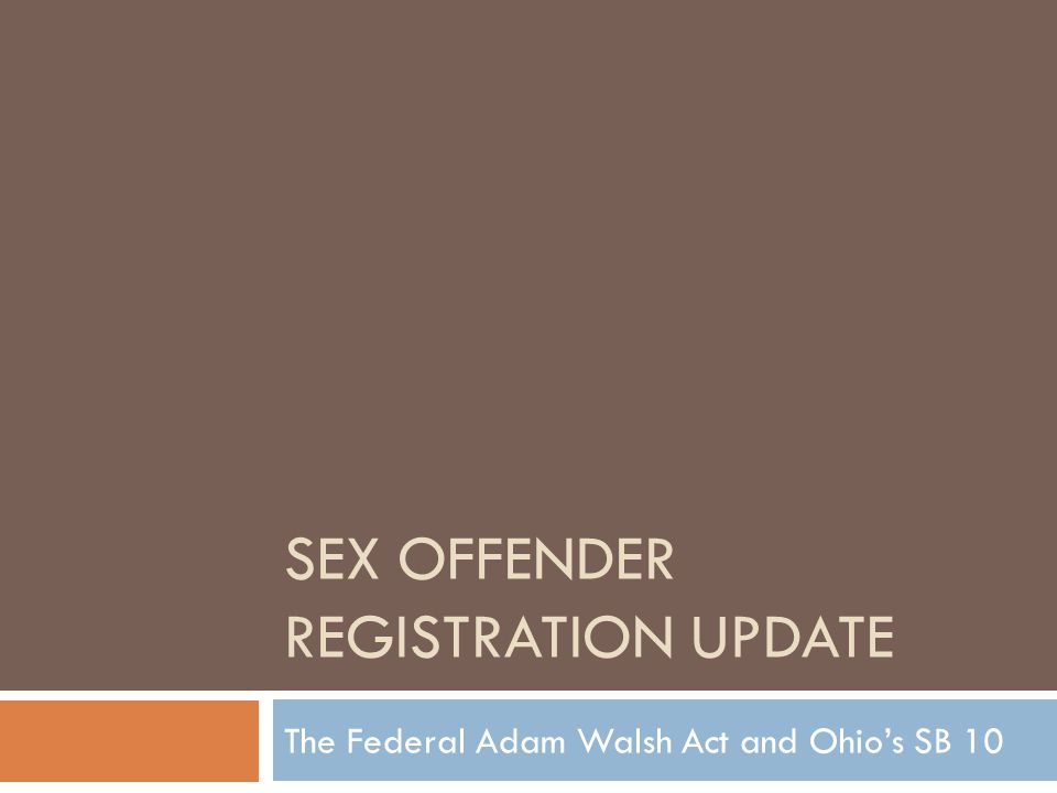The Adam Walsh Child Protection & Safety Act of 2006  Sex Offender Registration & Notification Act (SORNA)  Creates a tiered system of classification for sex offenders (convicted of federal crimes or engaged in interstate travel), and requires all jurisdictions come into compliance with the new system by July, 2009, or face funding loss.