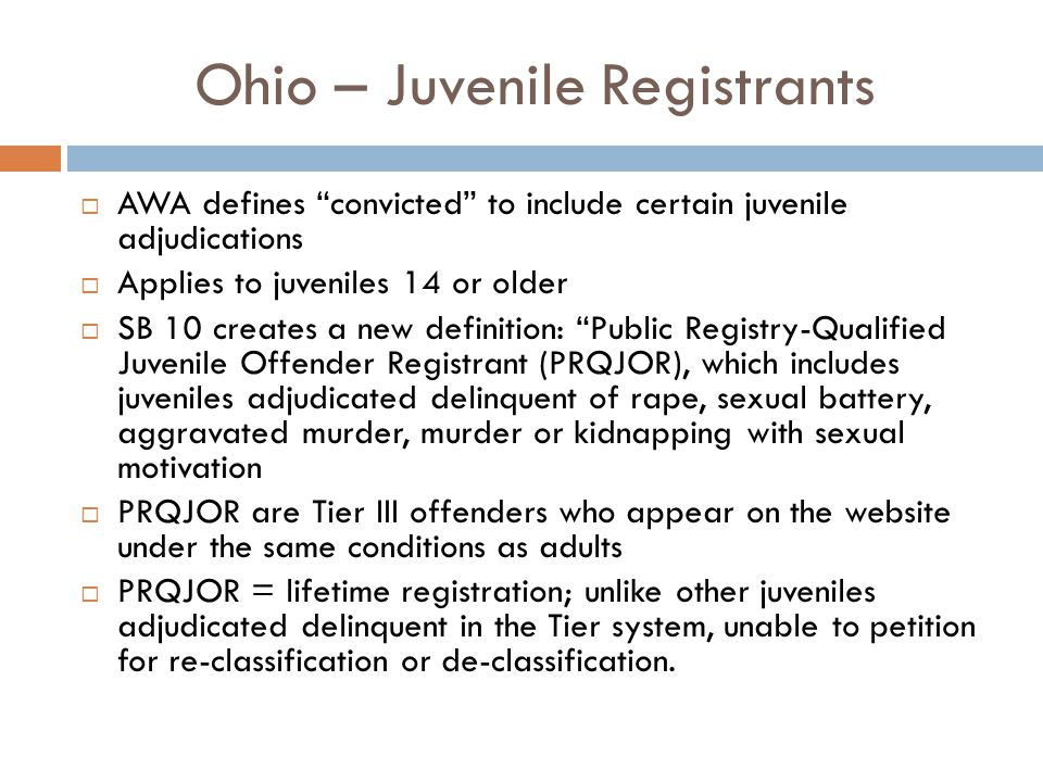 Ohio – Juvenile Registrants  AWA defines convicted to include certain juvenile adjudications  Applies to juveniles 14 or older  SB 10 creates a new definition: Public Registry-Qualified Juvenile Offender Registrant (PRQJOR), which includes juveniles adjudicated delinquent of rape, sexual battery, aggravated murder, murder or kidnapping with sexual motivation  PRQJOR are Tier III offenders who appear on the website under the same conditions as adults  PRQJOR = lifetime registration; unlike other juveniles adjudicated delinquent in the Tier system, unable to petition for re-classification or de-classification.