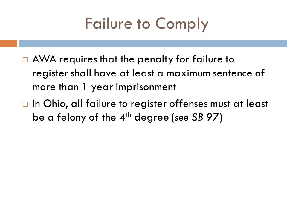 Failure to Comply  AWA requires that the penalty for failure to register shall have at least a maximum sentence of more than 1 year imprisonment  In Ohio, all failure to register offenses must at least be a felony of the 4 th degree (see SB 97)