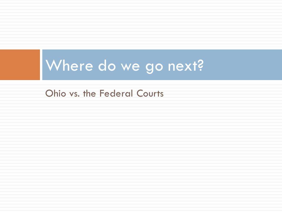 Ohio vs. the Federal Courts Where do we go next
