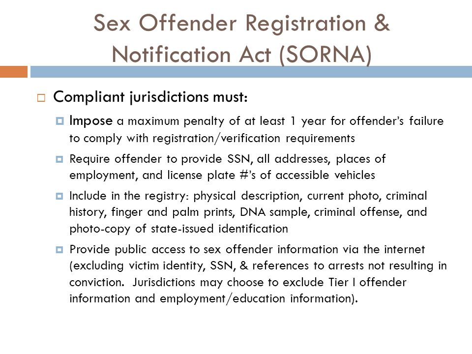 Sex Offender Registration & Notification Act (SORNA)  Compliant jurisdictions must:  Impose a maximum penalty of at least 1 year for offender's failure to comply with registration/verification requirements  Require offender to provide SSN, all addresses, places of employment, and license plate #'s of accessible vehicles  Include in the registry: physical description, current photo, criminal history, finger and palm prints, DNA sample, criminal offense, and photo-copy of state-issued identification  Provide public access to sex offender information via the internet (excluding victim identity, SSN, & references to arrests not resulting in conviction.