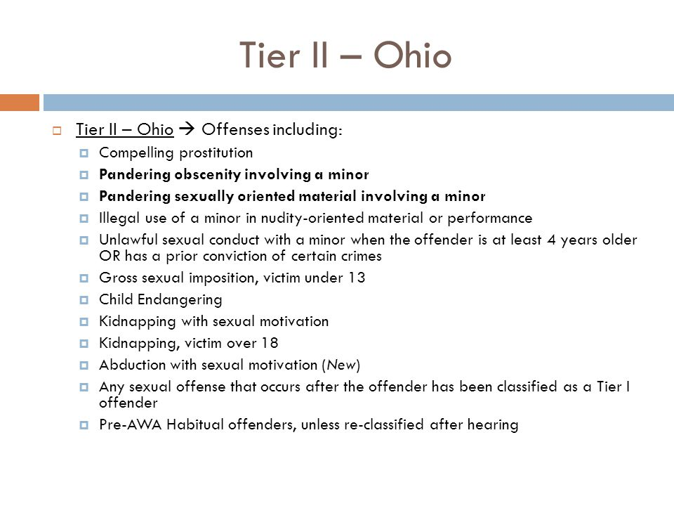 Tier II – Ohio  Tier II – Ohio  Offenses including:  Compelling prostitution  Pandering obscenity involving a minor  Pandering sexually oriented material involving a minor  Illegal use of a minor in nudity-oriented material or performance  Unlawful sexual conduct with a minor when the offender is at least 4 years older OR has a prior conviction of certain crimes  Gross sexual imposition, victim under 13  Child Endangering  Kidnapping with sexual motivation  Kidnapping, victim over 18  Abduction with sexual motivation (New)  Any sexual offense that occurs after the offender has been classified as a Tier I offender  Pre-AWA Habitual offenders, unless re-classified after hearing