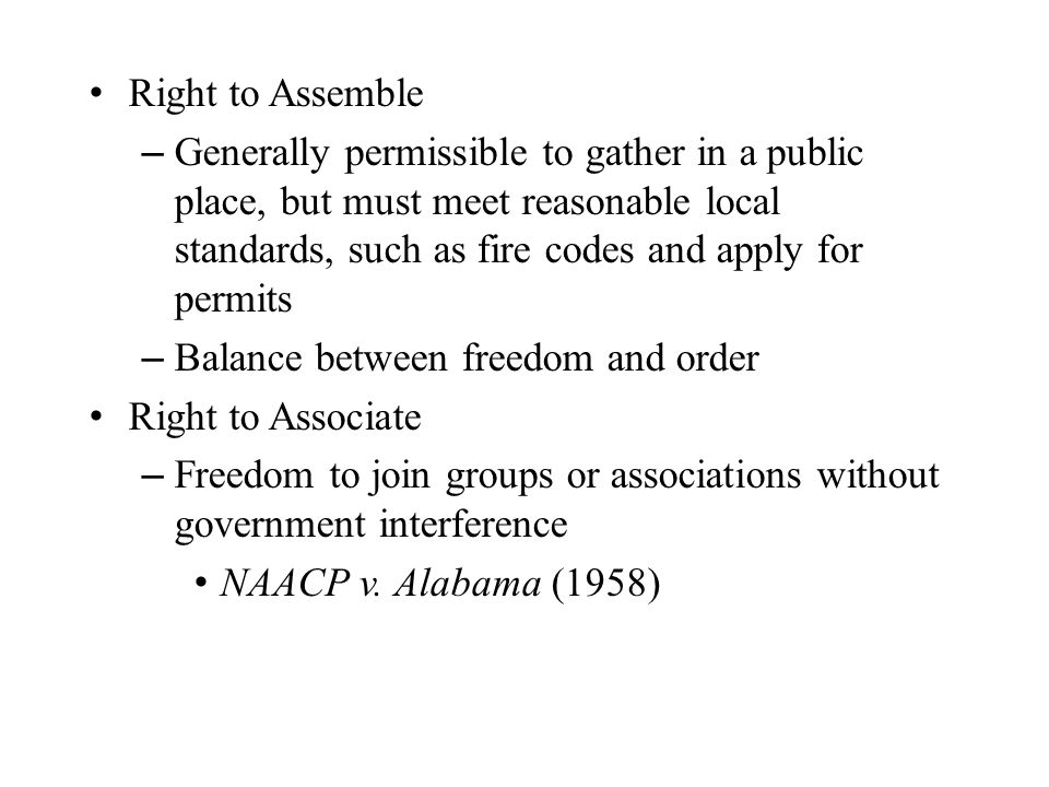 Right to Assemble – Generally permissible to gather in a public place, but must meet reasonable local standards, such as fire codes and apply for permits – Balance between freedom and order Right to Associate – Freedom to join groups or associations without government interference NAACP v.
