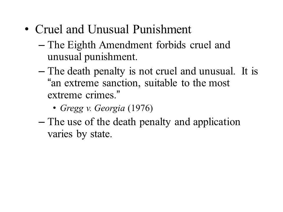 Cruel and Unusual Punishment – The Eighth Amendment forbids cruel and unusual punishment.