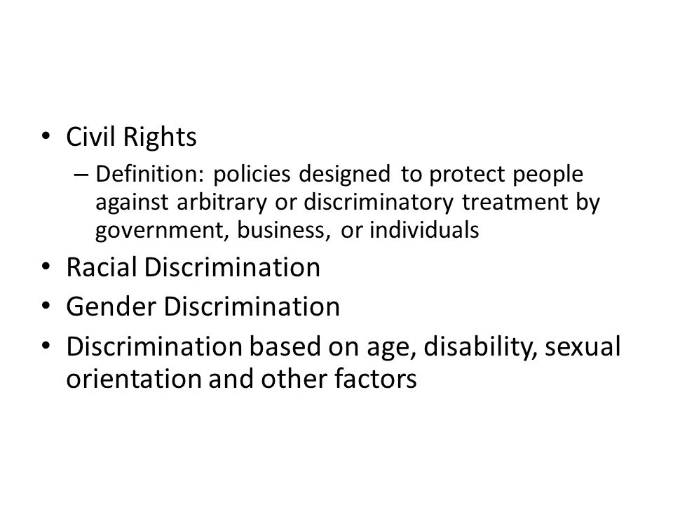 Civil Rights – Definition: policies designed to protect people against arbitrary or discriminatory treatment by government, business, or individuals Racial Discrimination Gender Discrimination Discrimination based on age, disability, sexual orientation and other factors