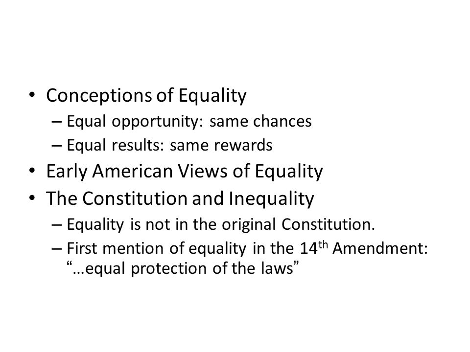 Conceptions of Equality – Equal opportunity: same chances – Equal results: same rewards Early American Views of Equality The Constitution and Inequality – Equality is not in the original Constitution.