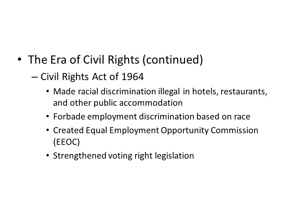 The Era of Civil Rights (continued) – Civil Rights Act of 1964 Made racial discrimination illegal in hotels, restaurants, and other public accommodation Forbade employment discrimination based on race Created Equal Employment Opportunity Commission (EEOC) Strengthened voting right legislation