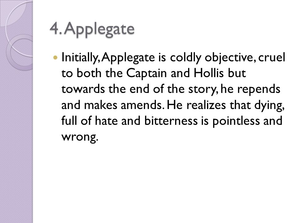 4. Applegate Initially, Applegate is coldly objective, cruel to both the Captain and Hollis but towards the end of the story, he repends and makes ame
