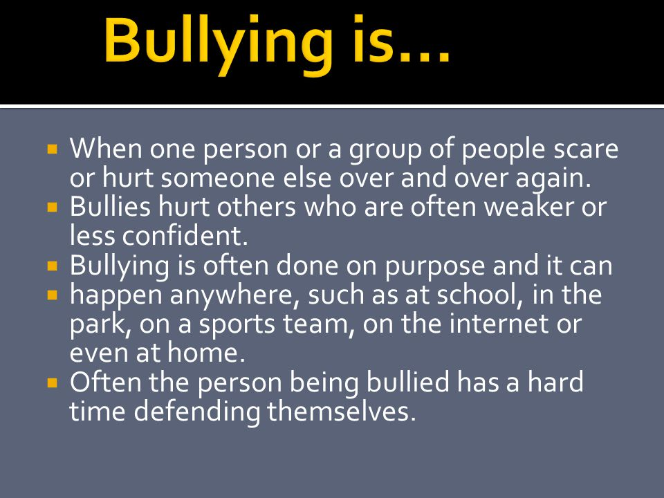  When one person or a group of people scare or hurt someone else over and over again.  Bullies hurt others who are often weaker or less confident. 