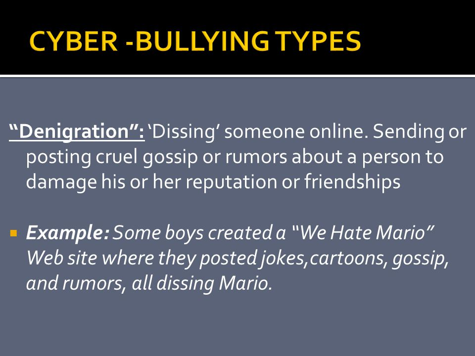 """""""Denigration"""": 'Dissing' someone online. Sending or posting cruel gossip or rumors about a person to damage his or her reputation or friendships  Exa"""