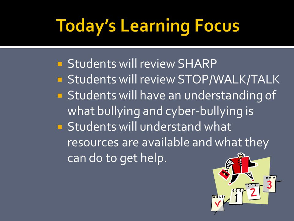  Students will review SHARP  Students will review STOP/WALK/TALK  Students will have an understanding of what bullying and cyber-bullying is  Stud