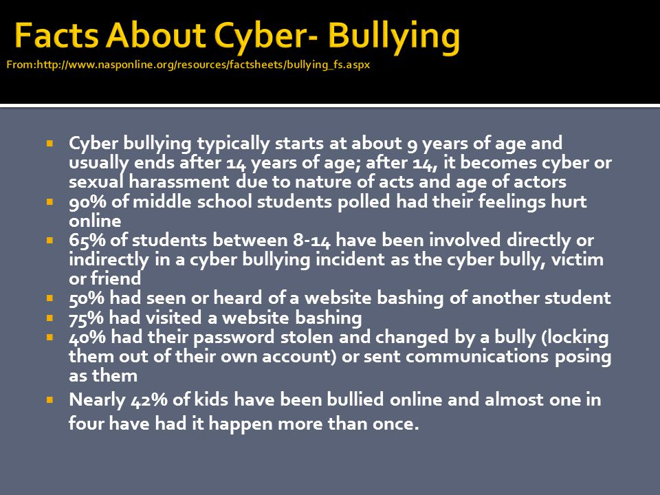  Cyber bullying typically starts at about 9 years of age and usually ends after 14 years of age; after 14, it becomes cyber or sexual harassment due