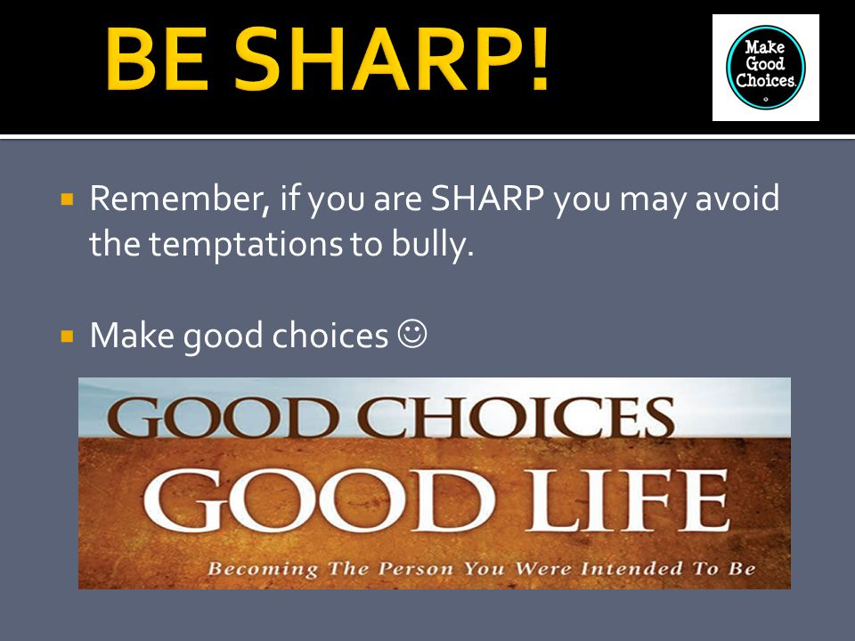  Remember, if you are SHARP you may avoid the temptations to bully.  Make good choices
