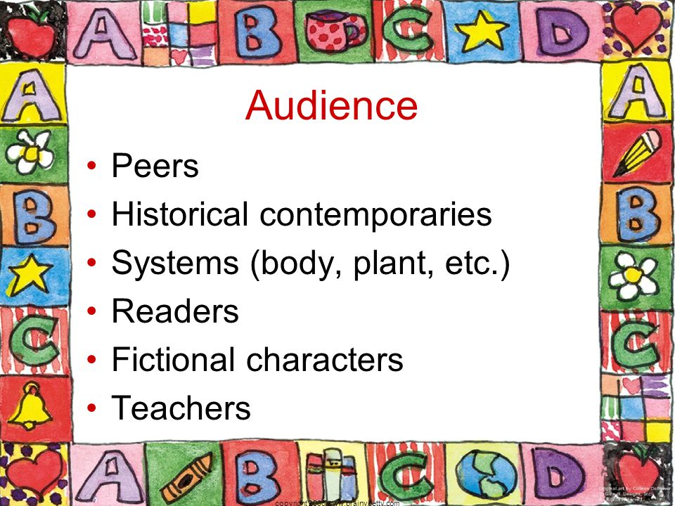 Audience Peers Historical contemporaries Systems (body, plant, etc.) Readers Fictional characters Teachers copyright 2006 www.brainybetty.com