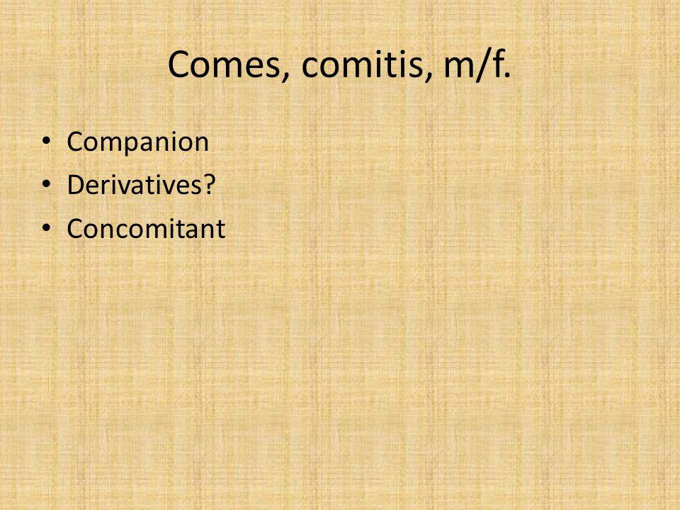 Comes, comitis, m/f. Companion Derivatives? Concomitant