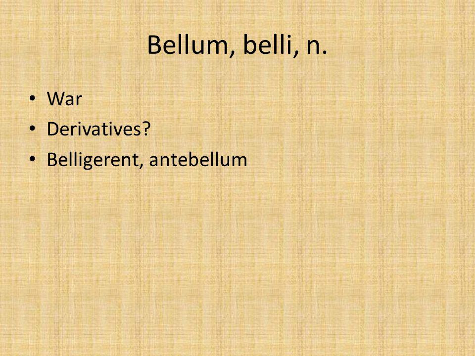 Bellum, belli, n. War Derivatives Belligerent, antebellum