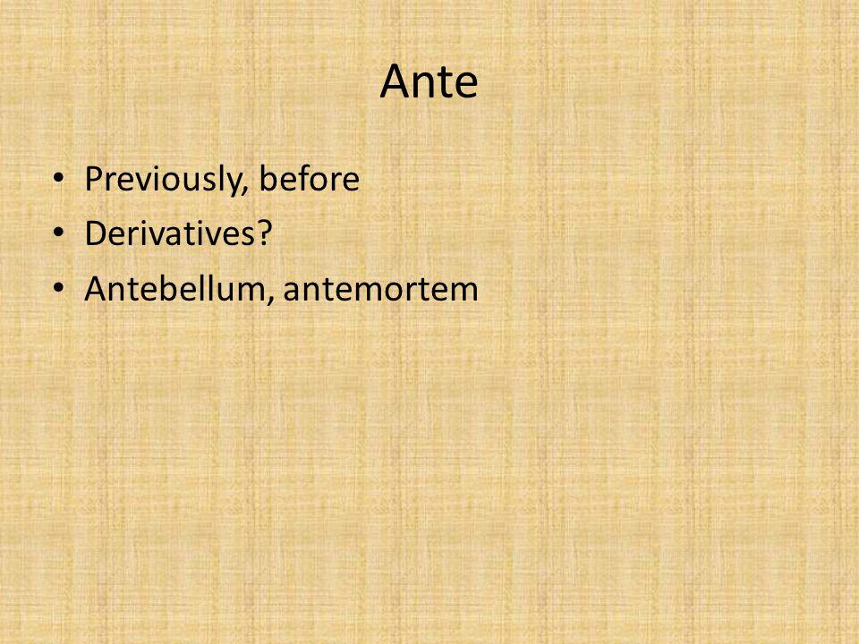 Ante Previously, before Derivatives? Antebellum, antemortem