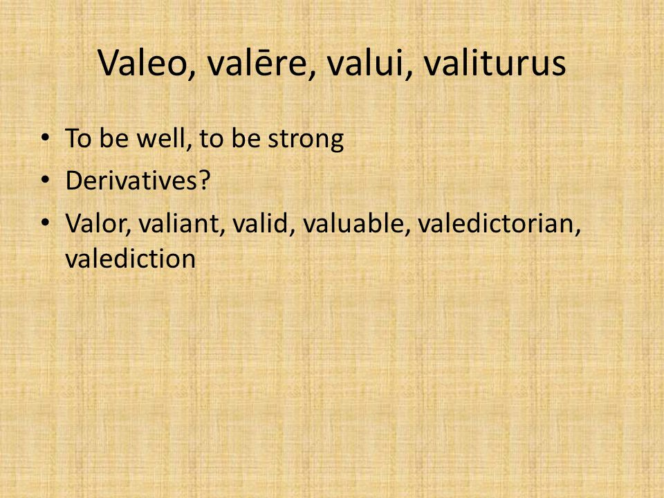 Valeo, valēre, valui, valiturus To be well, to be strong Derivatives.