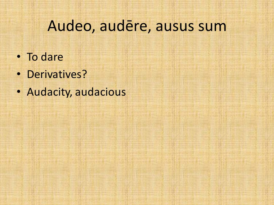 Audeo, audēre, ausus sum To dare Derivatives Audacity, audacious