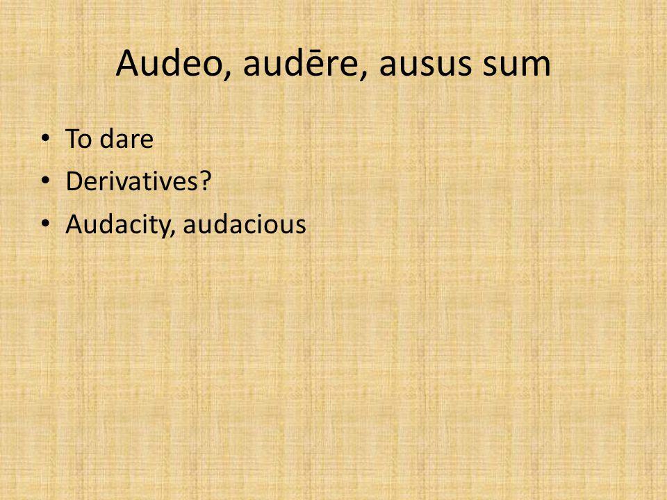 Audeo, audēre, ausus sum To dare Derivatives? Audacity, audacious