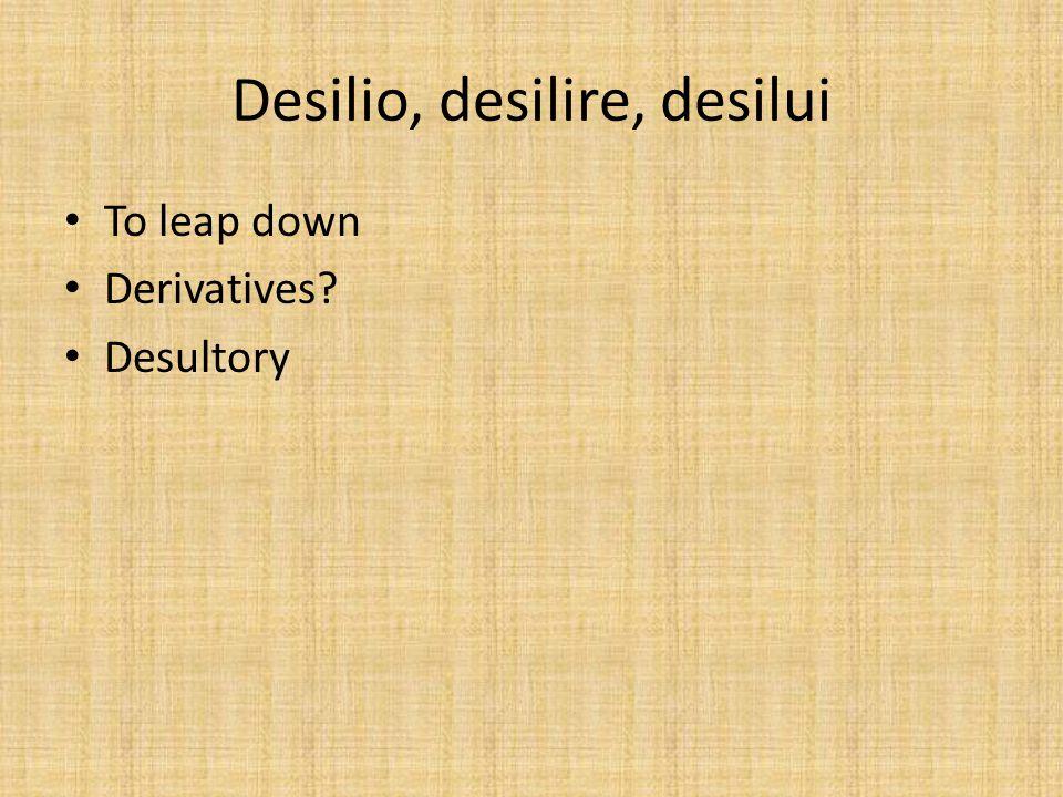 Desilio, desilire, desilui To leap down Derivatives Desultory