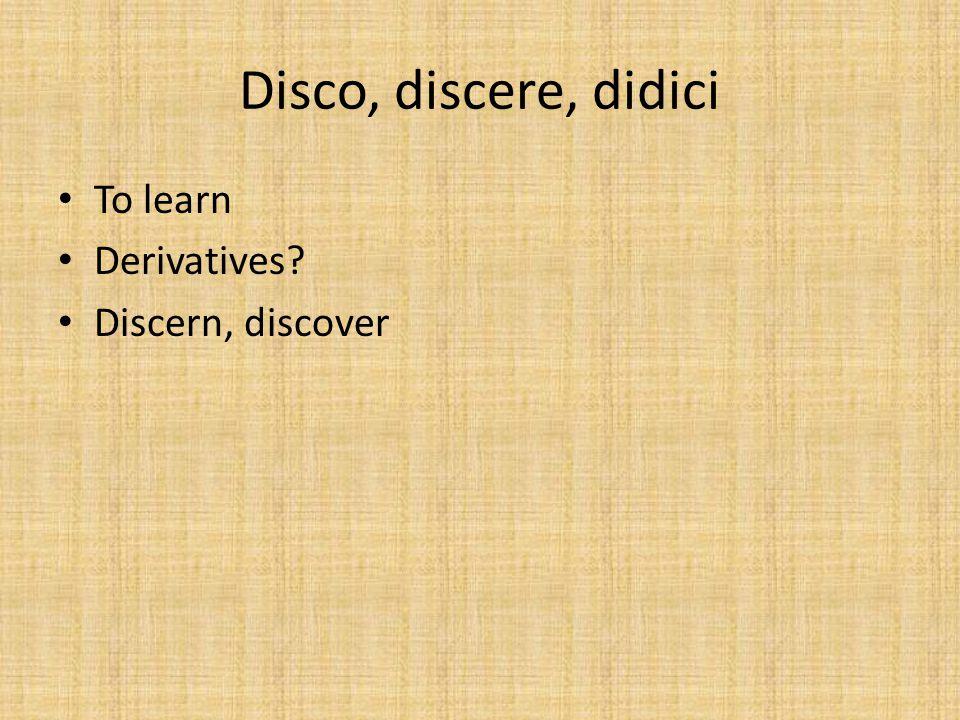 Disco, discere, didici To learn Derivatives Discern, discover