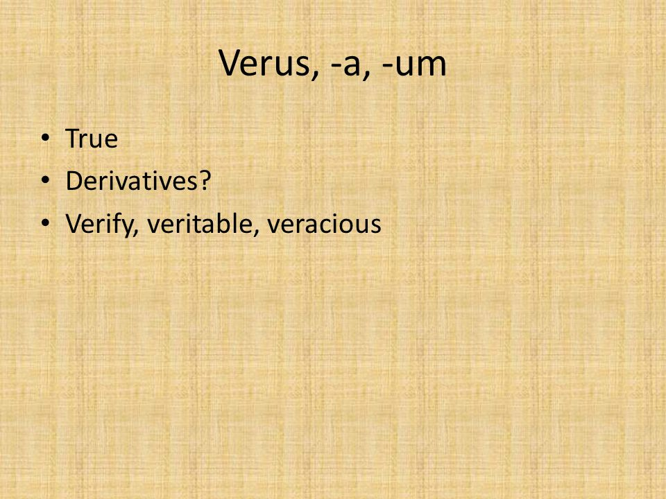 Verus, -a, -um True Derivatives Verify, veritable, veracious