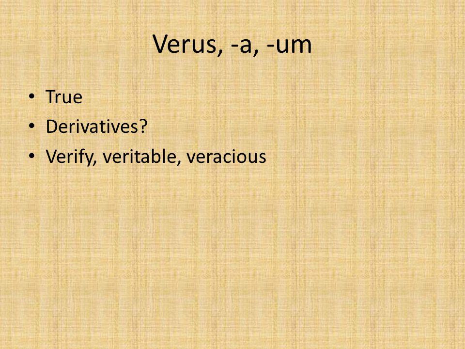 Verus, -a, -um True Derivatives? Verify, veritable, veracious
