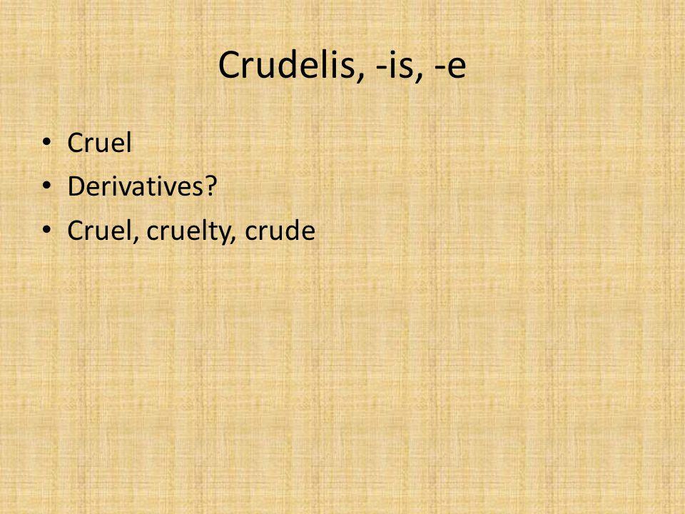 Crudelis, -is, -e Cruel Derivatives? Cruel, cruelty, crude