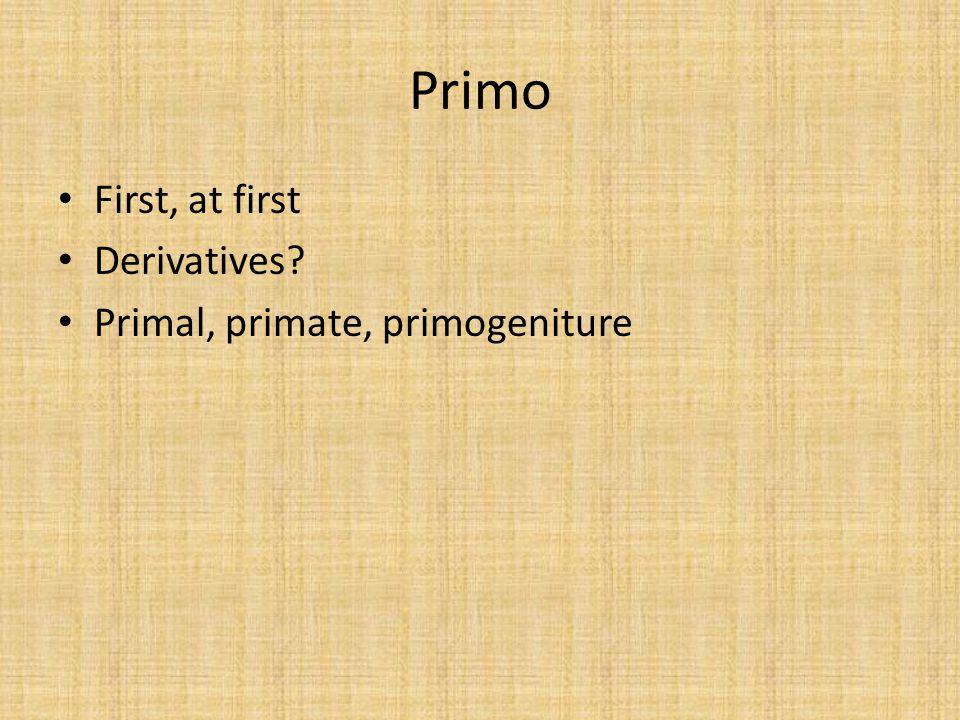 Primo First, at first Derivatives? Primal, primate, primogeniture