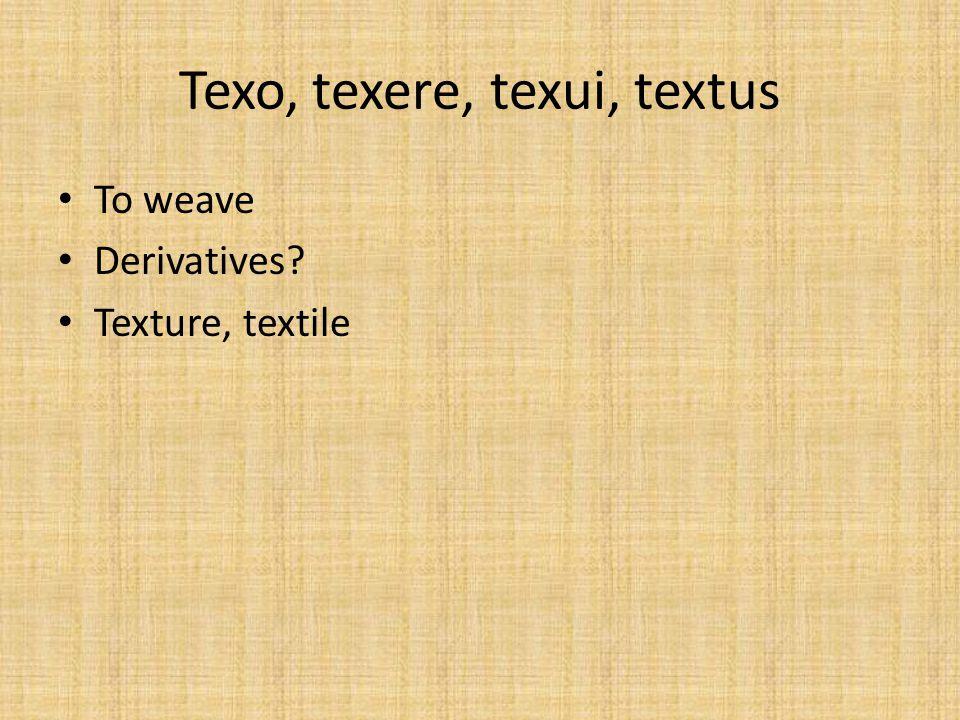 Texo, texere, texui, textus To weave Derivatives? Texture, textile