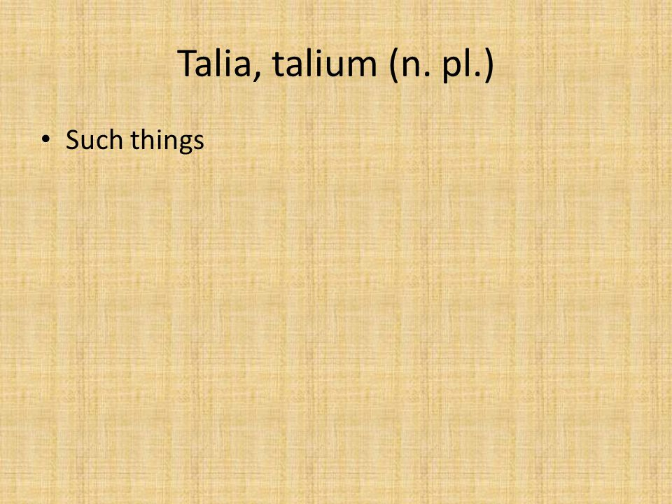 Talia, talium (n. pl.) Such things