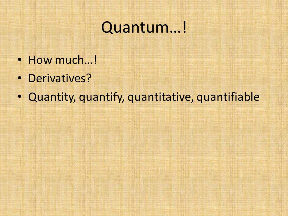 Quantum…! How much…! Derivatives Quantity, quantify, quantitative, quantifiable