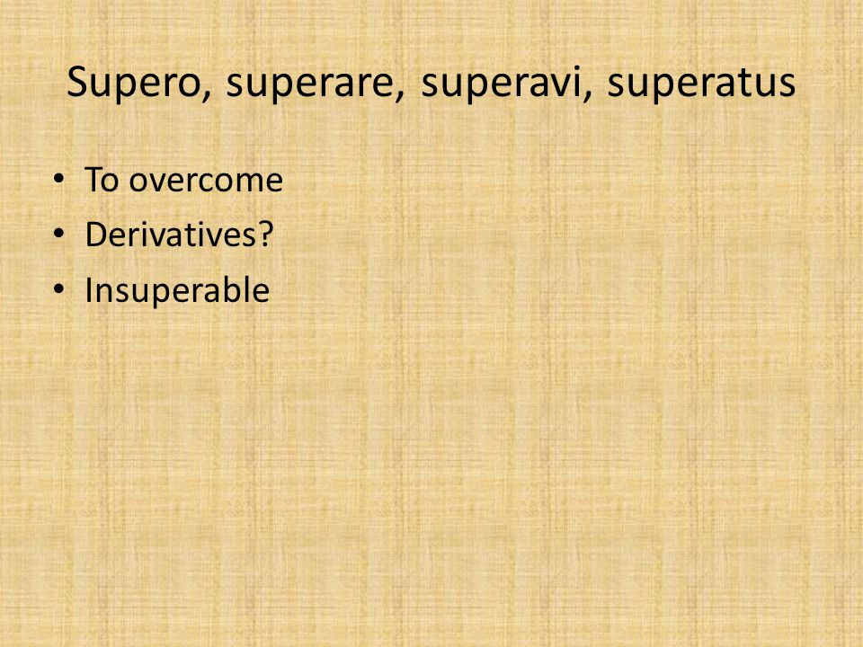 Supero, superare, superavi, superatus To overcome Derivatives? Insuperable