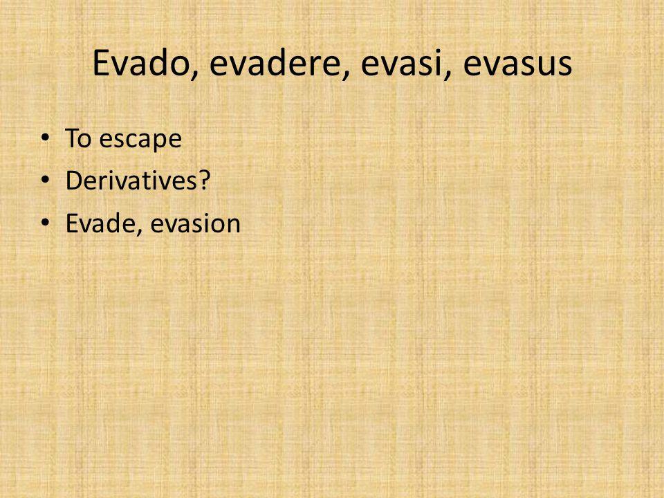 Evado, evadere, evasi, evasus To escape Derivatives? Evade, evasion