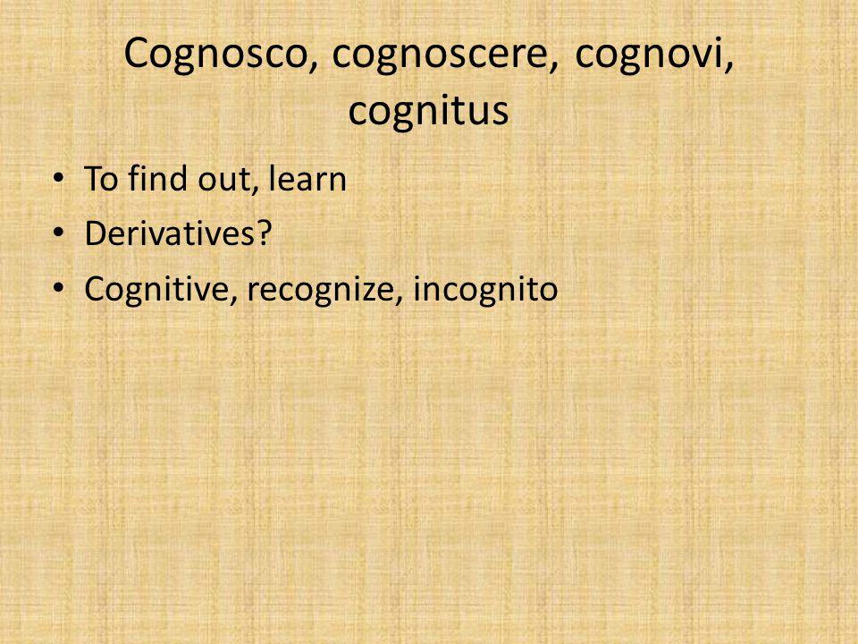Cognosco, cognoscere, cognovi, cognitus To find out, learn Derivatives.