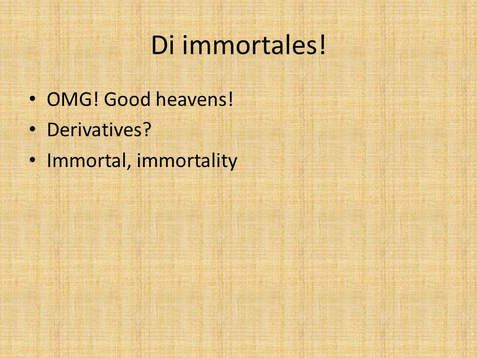 Di immortales! OMG! Good heavens! Derivatives Immortal, immortality