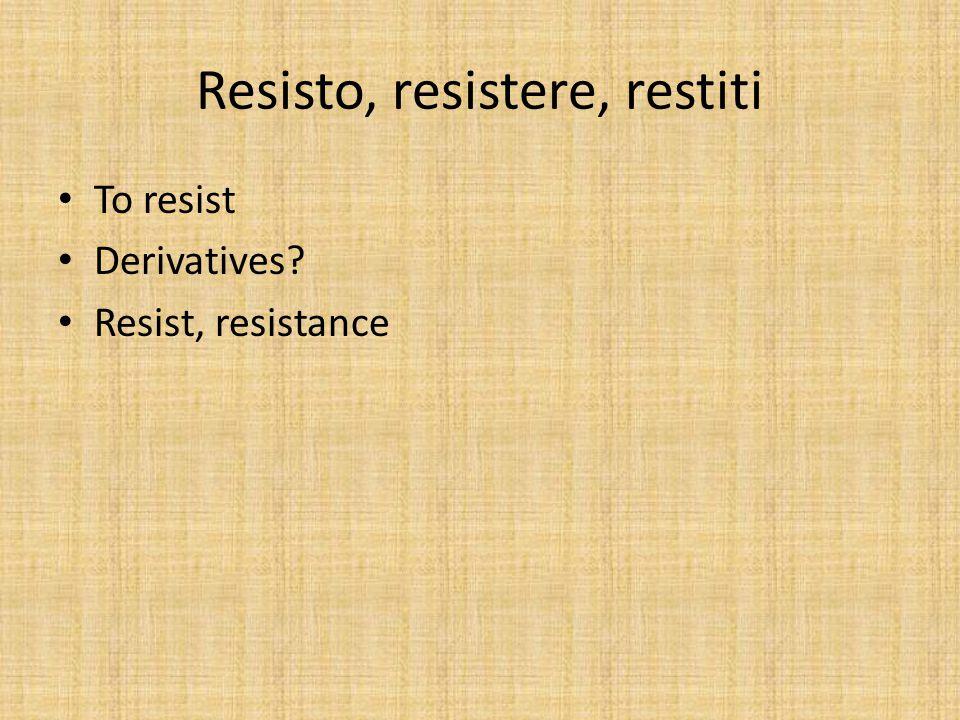 Resisto, resistere, restiti To resist Derivatives? Resist, resistance