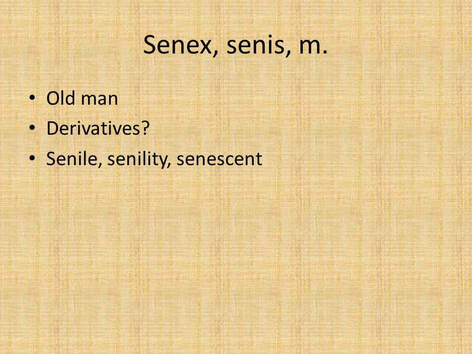 Senex, senis, m. Old man Derivatives? Senile, senility, senescent