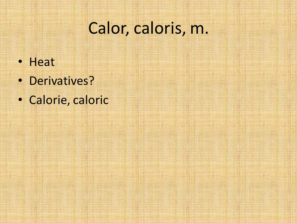 Calor, caloris, m. Heat Derivatives Calorie, caloric